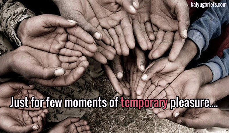 Just for few moments of temporary pleasure ….