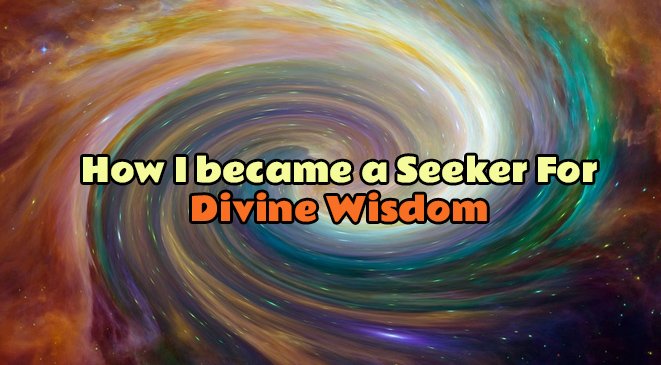 How I became a Seeker For Divine Wisdom