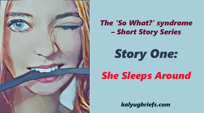 She Sleeps Around – The 'So What?' syndrome – Short Story Series
