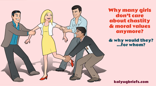 Why many girls don't care about chastity & moral values anymore?