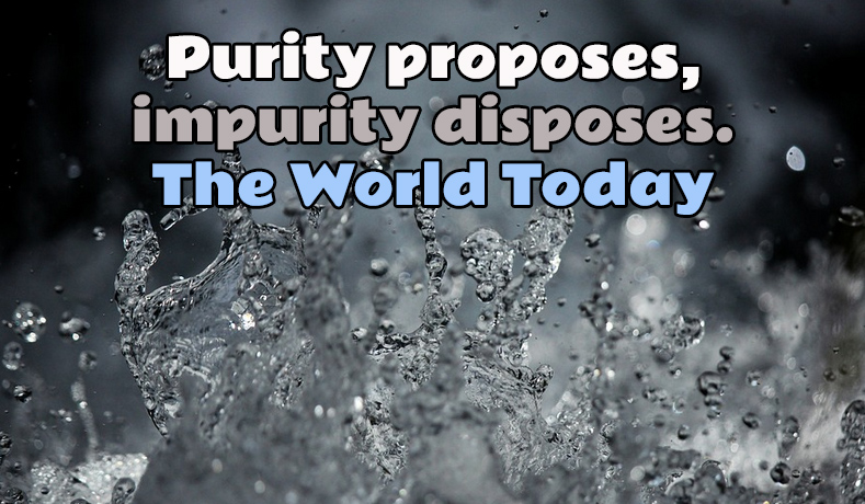 Purity proposes, impurity disposes. The World Today