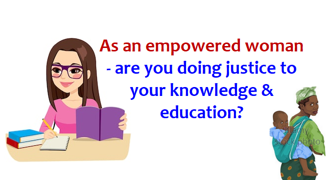 As an empowered woman – are you doing justice to your knowledge & education?