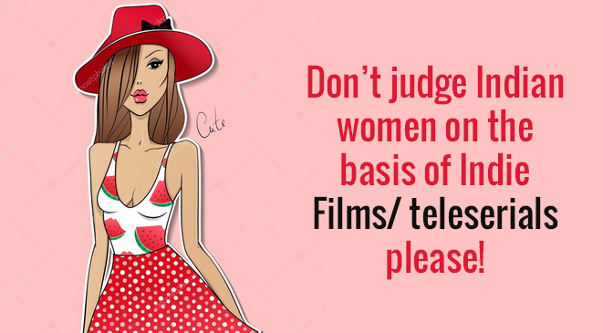 Don't judge Indian women on the basis of Indie Films/ teleserials please!
