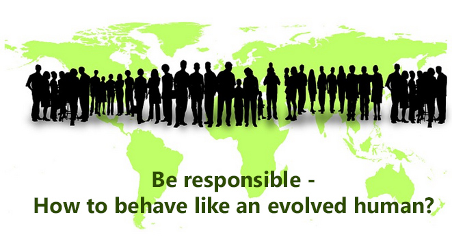 Be responsible – How to behave like an evolved human?